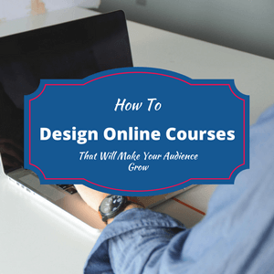 How To Design Onlin eCourses That Will Make Your Audience Grow