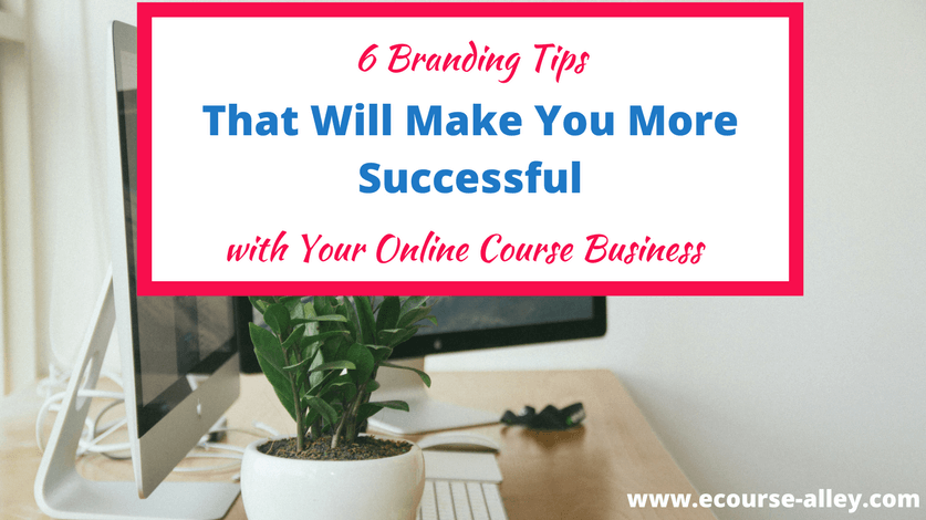 6 Branding Tips That Will Make Your More Successful With Your Online Course Business