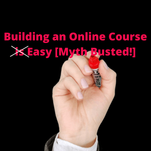 Building and Online Course is Easy - Myth Busted!
