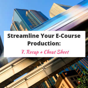 Streamline Your E-Course Production: Recap + Cheat Sheet